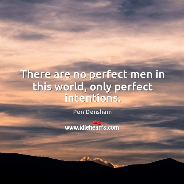There are no perfect men in this world, only perfect intentions. Image