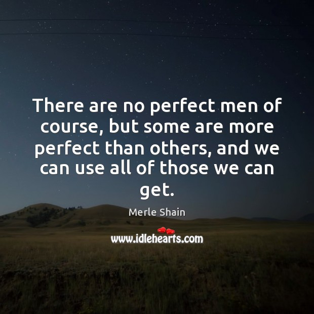 There are no perfect men of course, but some are more perfect Merle Shain Picture Quote