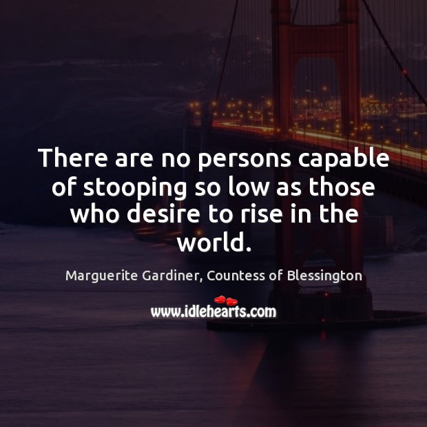 There are no persons capable of stooping so low as those who desire to rise in the world. Image