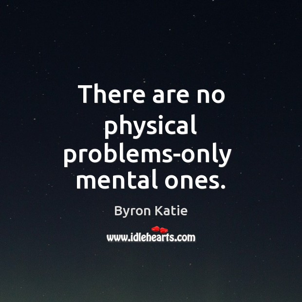 There are no physical problems-only  mental ones. Image