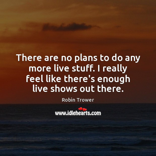 There are no plans to do any more live stuff. I really Robin Trower Picture Quote