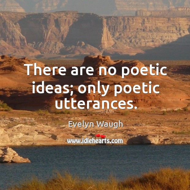 Image, There are no poetic ideas; only poetic utterances.