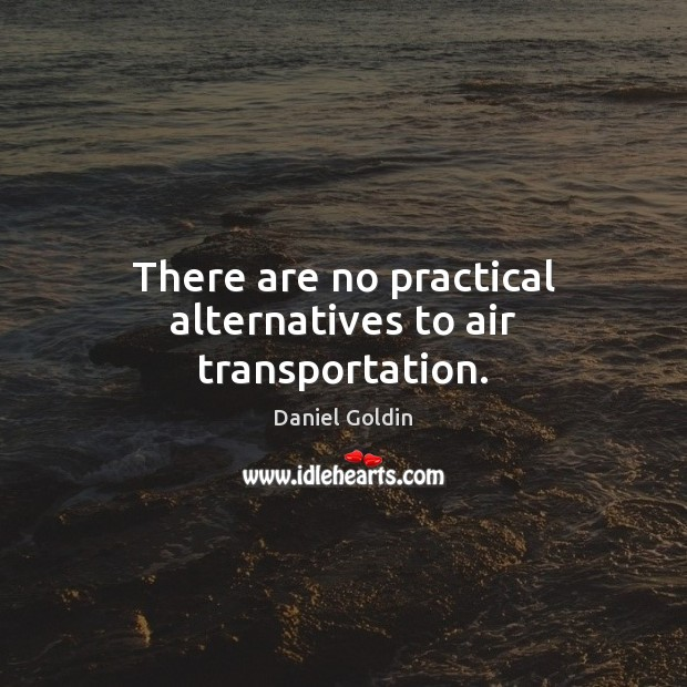 There are no practical alternatives to air transportation. Daniel Goldin Picture Quote