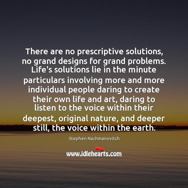 There are no prescriptive solutions, no grand designs for grand problems. Life's Image