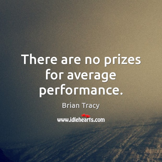 There are no prizes for average performance. Image