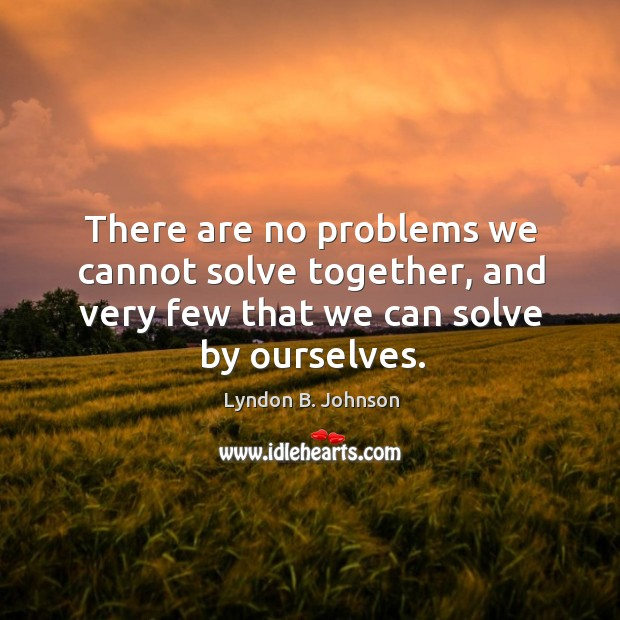 There are no problems we cannot solve together, and very few that we can solve by ourselves. Image