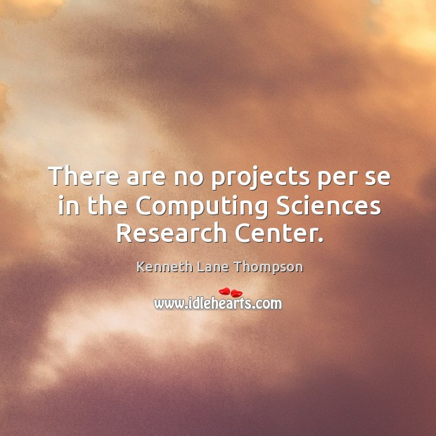 There are no projects per se in the computing sciences research center. Image