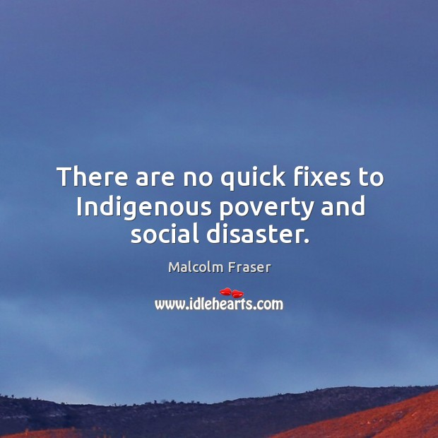There are no quick fixes to indigenous poverty and social disaster. Malcolm Fraser Picture Quote