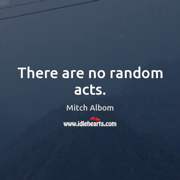 There are no random acts. Mitch Albom Picture Quote