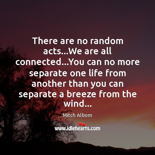 There are no random acts…We are all connected…You can no Mitch Albom Picture Quote