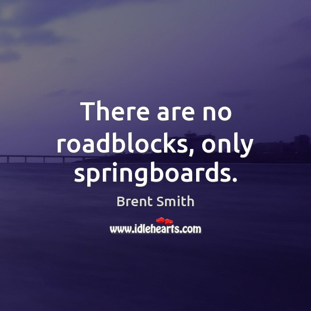 There are no roadblocks, only springboards. Image
