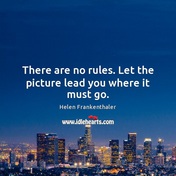 There are no rules. Let the picture lead you where it must go. Helen Frankenthaler Picture Quote