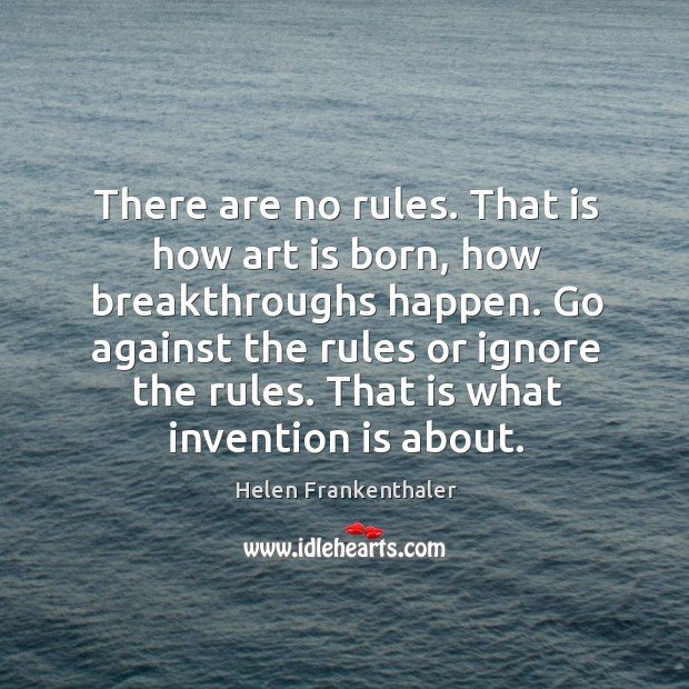 There are no rules. That is how art is born, how breakthroughs happen. Go against the rules or ignore the rules. Image