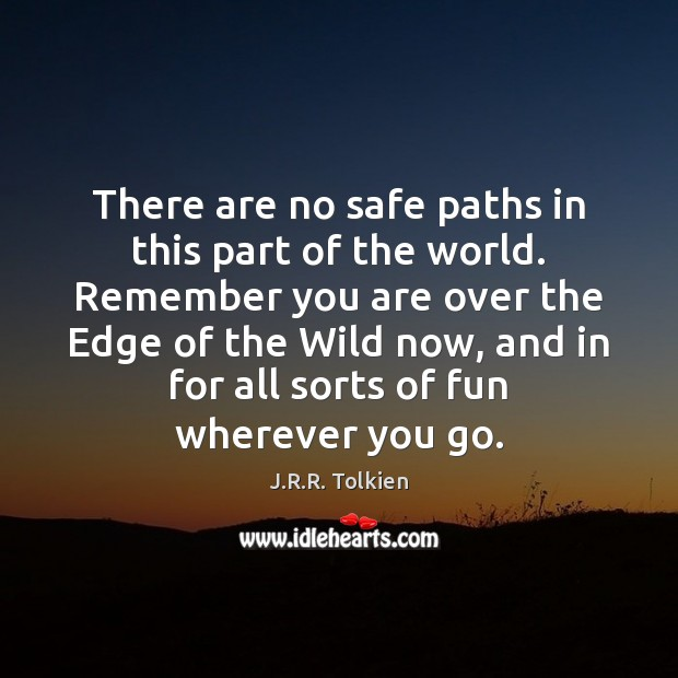 There are no safe paths in this part of the world. Remember J.R.R. Tolkien Picture Quote
