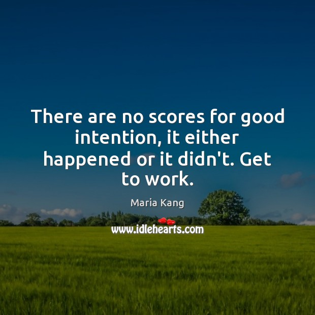 There are no scores for good intention, it either happened or it didn't. Get to work. Image