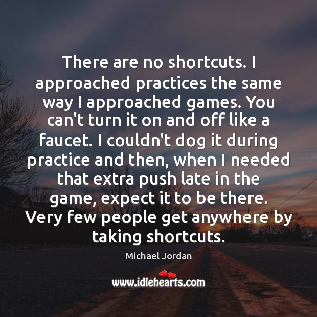 There are no shortcuts. I approached practices the same way I approached Michael Jordan Picture Quote