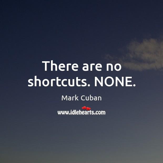 There are no shortcuts. NONE. Mark Cuban Picture Quote