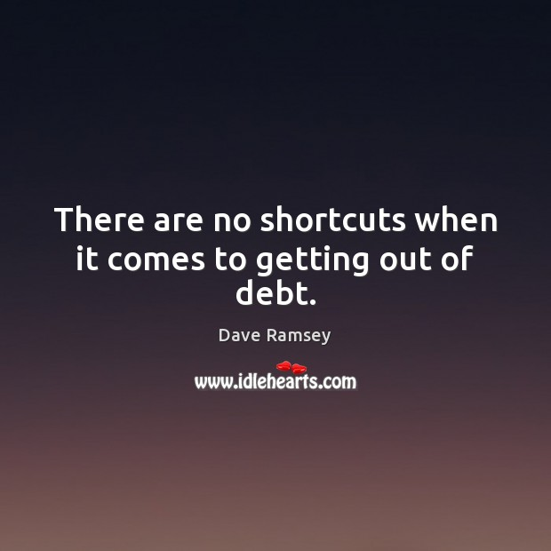 There are no shortcuts when it comes to getting out of debt. Dave Ramsey Picture Quote