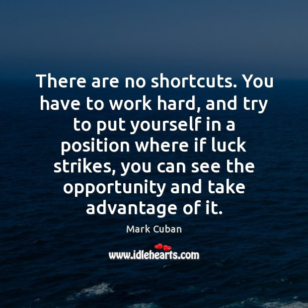 There are no shortcuts. You have to work hard, and try to Image