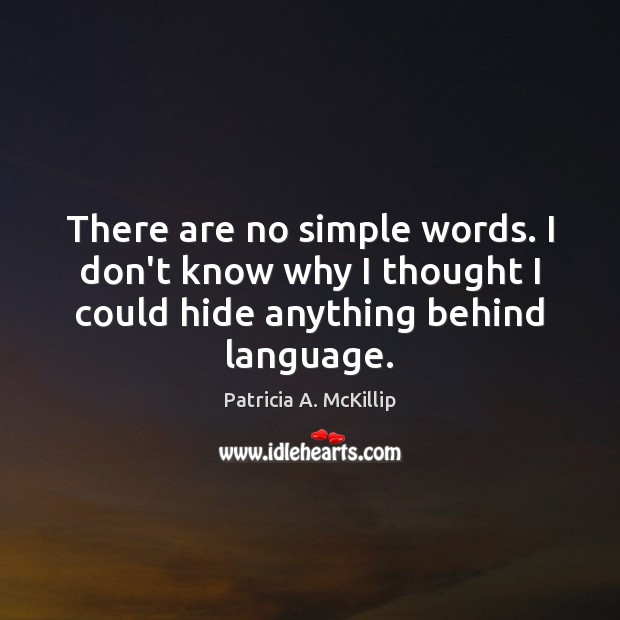 There are no simple words. I don't know why I thought I Patricia A. McKillip Picture Quote