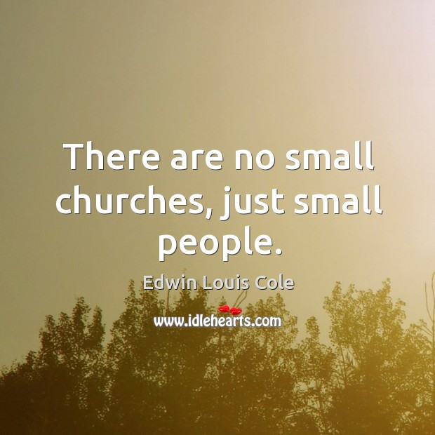 There are no small churches, just small people. Image