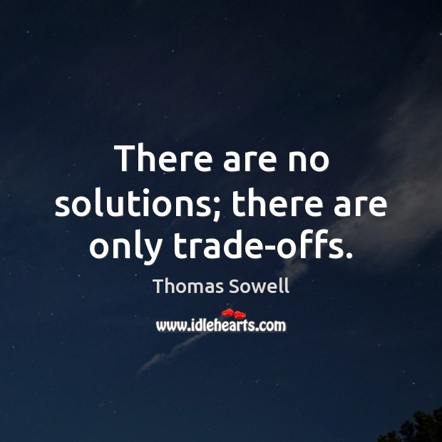 There are no solutions; there are only trade-offs. Thomas Sowell Picture Quote