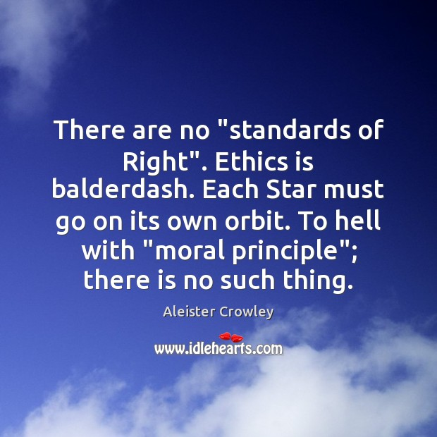 """There are no """"standards of Right"""". Ethics is balderdash. Each Star must Aleister Crowley Picture Quote"""