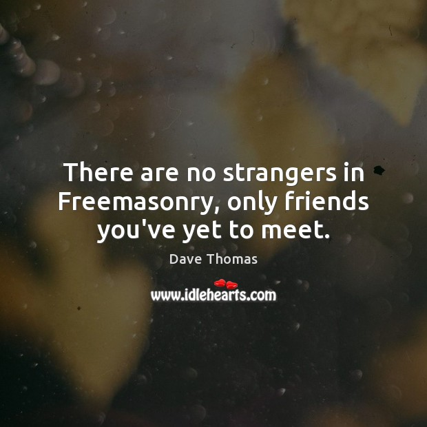 There are no strangers in Freemasonry, only friends you've yet to meet. Dave Thomas Picture Quote