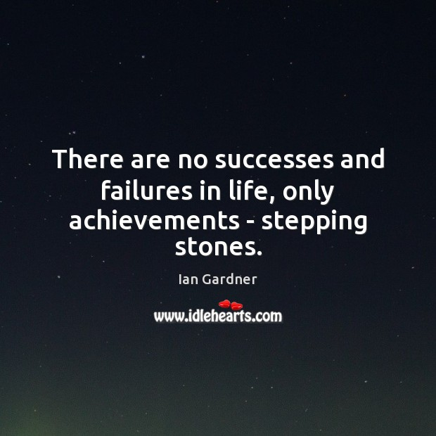 Ian Gardner Picture Quote image saying: There are no successes and failures in life, only achievements – stepping stones.