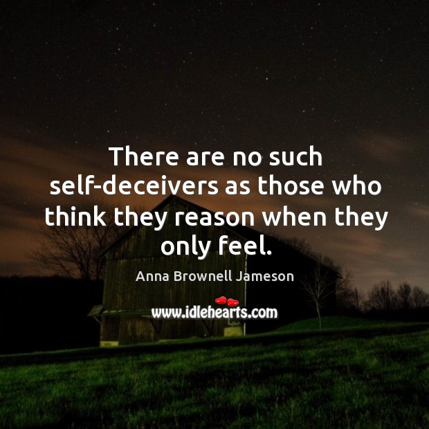 Image, There are no such self-deceivers as those who think they reason when they only feel.