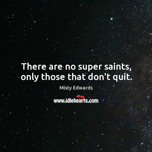 Image, There are no super saints, only those that don't quit.