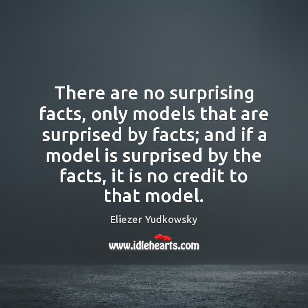 There are no surprising facts, only models that are surprised by facts; Eliezer Yudkowsky Picture Quote