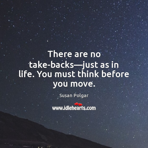 There are no take-backs—just as in life. You must think before you move. Image