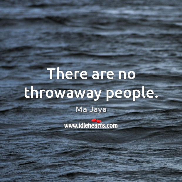 There are no throwaway people. Image