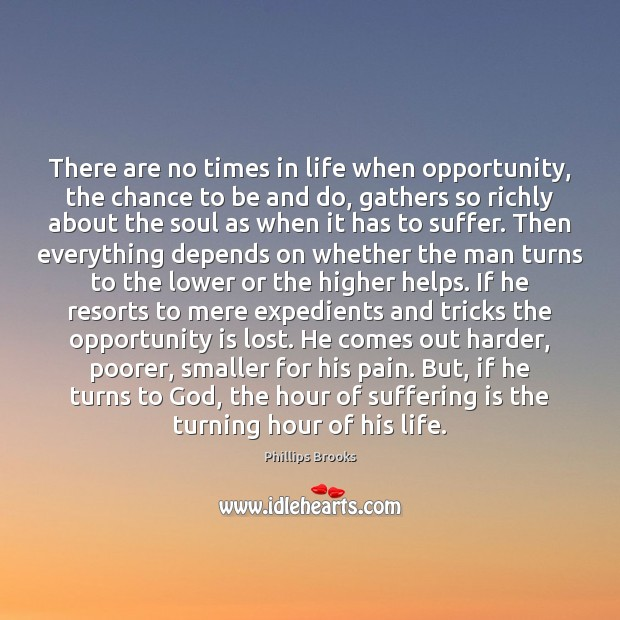 There are no times in life when opportunity, the chance to be Phillips Brooks Picture Quote