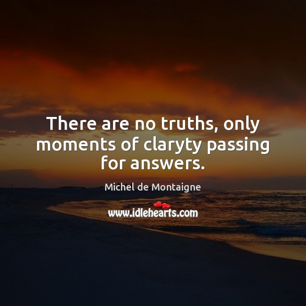Image, There are no truths, only moments of claryty passing for answers.