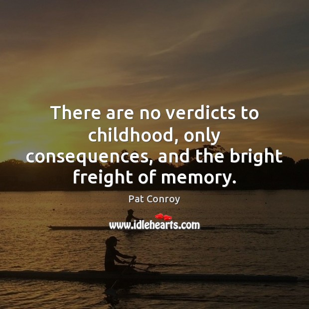 There are no verdicts to childhood, only consequences, and the bright freight of memory. Pat Conroy Picture Quote