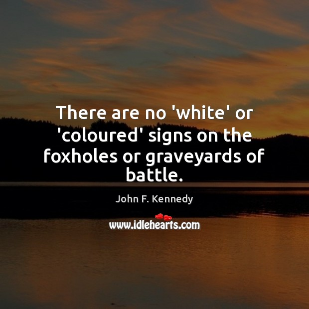 Image, There are no 'white' or 'coloured' signs on the foxholes or graveyards of battle.