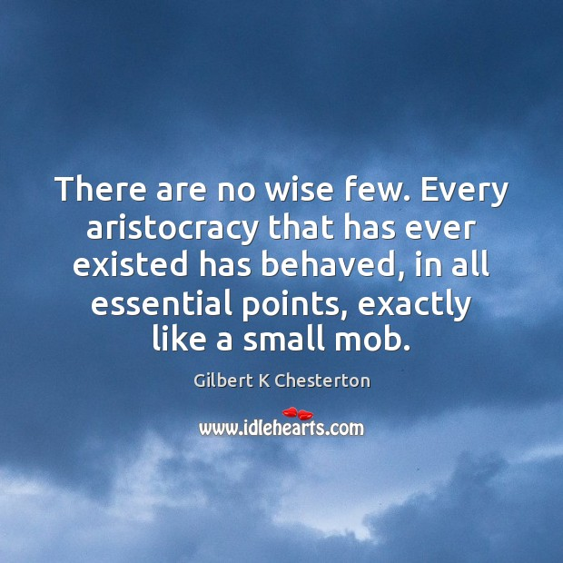 Image, There are no wise few. Every aristocracy that has ever existed has