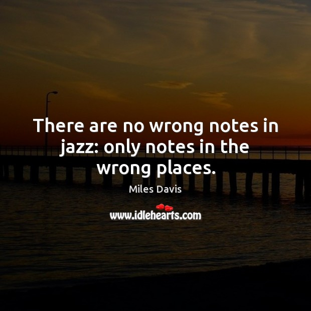 There are no wrong notes in jazz: only notes in the wrong places. Miles Davis Picture Quote
