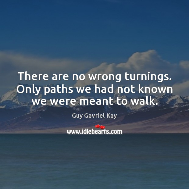 There are no wrong turnings. Only paths we had not known we were meant to walk. Guy Gavriel Kay Picture Quote