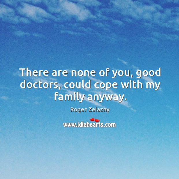 There are none of you, good doctors, could cope with my family anyway. Image
