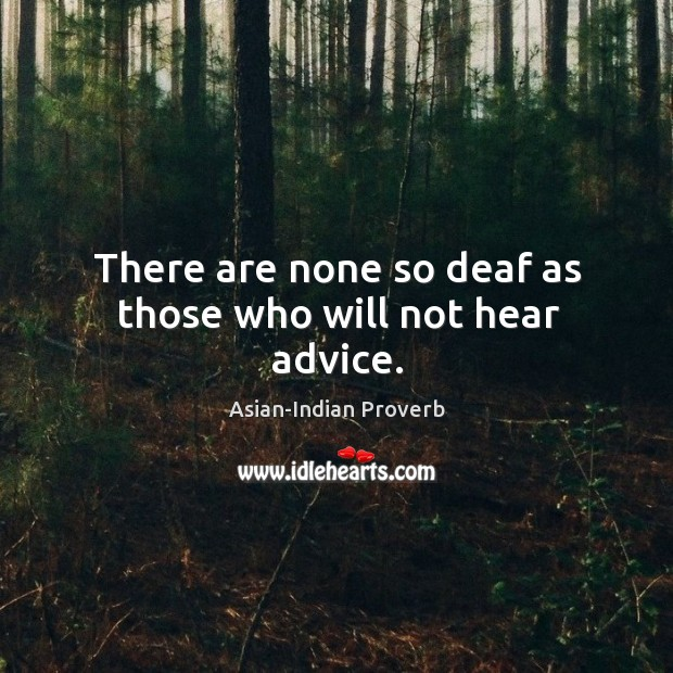 There are none so deaf as those who will not hear advice. Asian-Indian Proverbs Image