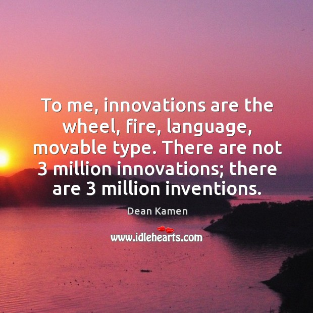 There are not 3 million innovations; there are 3 million inventions. Dean Kamen Picture Quote