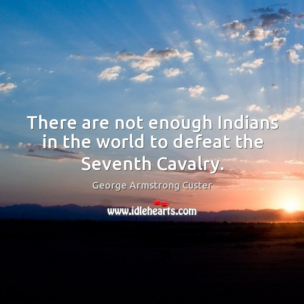There are not enough indians in the world to defeat the seventh cavalry. Image