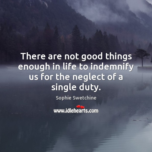 There are not good things enough in life to indemnify us for the neglect of a single duty. Sophie Swetchine Picture Quote