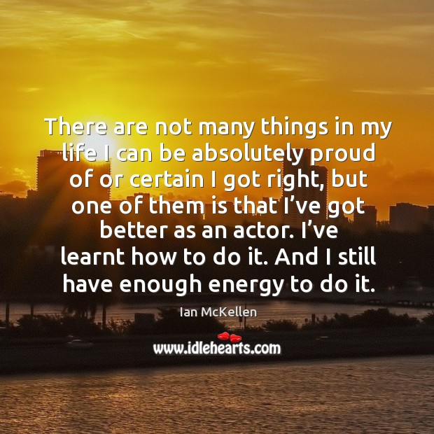 There are not many things in my life I can be absolutely proud of or certain I got right Ian McKellen Picture Quote