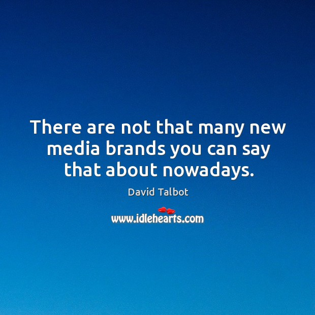 There are not that many new media brands you can say that about nowadays. David Talbot Picture Quote