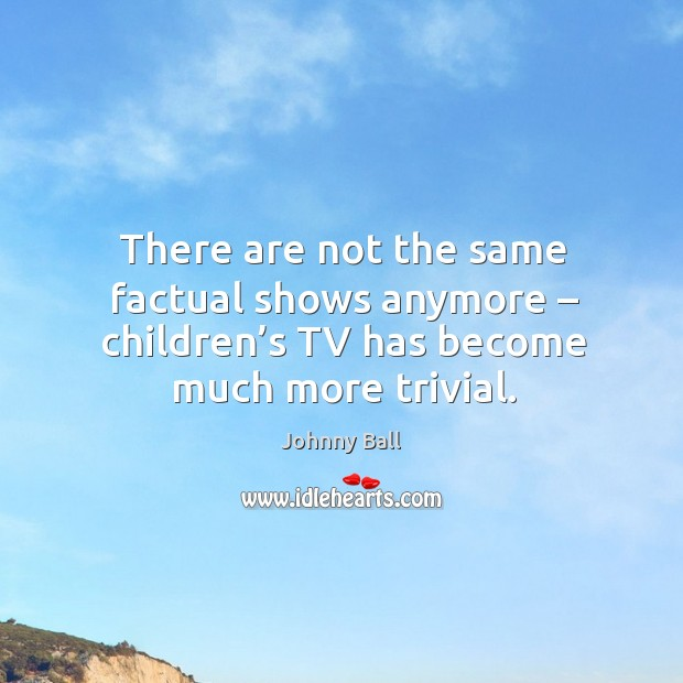 There are not the same factual shows anymore – children's tv has become much more trivial. Image