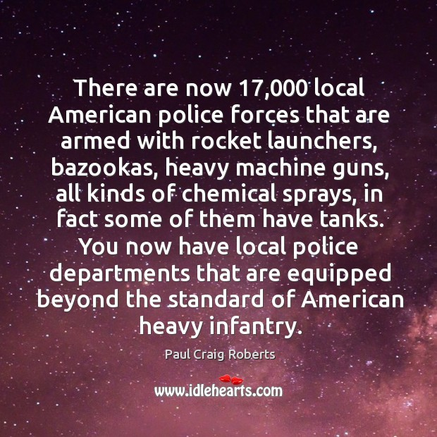 There are now 17,000 local American police forces that are armed with rocket Paul Craig Roberts Picture Quote